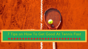 Tips on How To Get Good At Tennis Fast