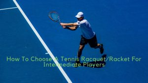 how to choose a tennis racquet/racket for intermediate players