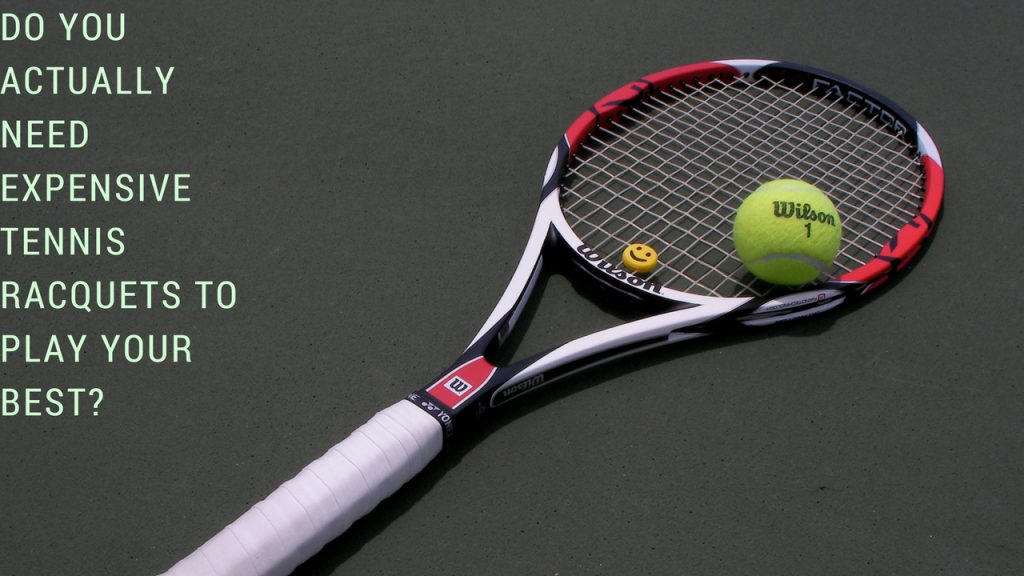 Do You Actually Need Expensive Tennis Racquets To Play Your Best?